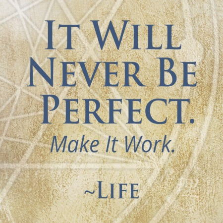 it will never be perfect. Make It Work. Life